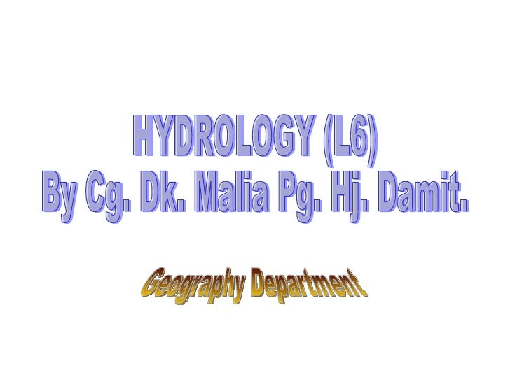 HYDROLOGY (L6) By Cg. Dk. Malia Pg. Hj. Damit. Geography Department