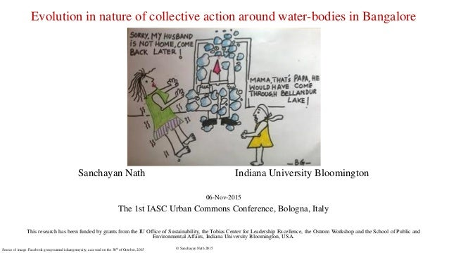 © Sanchayan Nath 2015 Evolution in nature of collective action around water-bodies in Bangalore Sanchayan Nath Indiana Uni...