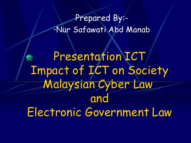 Presentation ICT Impact of ICT on Society Malaysian Cyber Law  and Electronic Government Law <ul><li>Prepared By:- </li></...