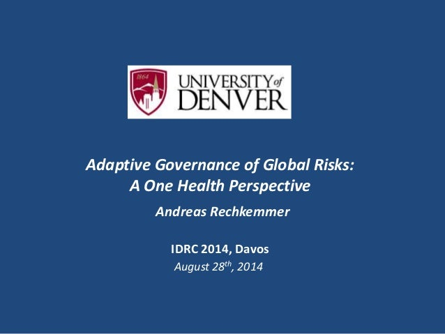 Adaptive Governance of Global Risks:  A One Health Perspective  Andreas Rechkemmer  IDRC 2014, Davos  August 28th, 2014