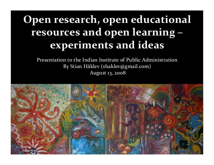 Open research, open educational   resources and open learning –       experiments and ideas    Presentation to the Indian ...