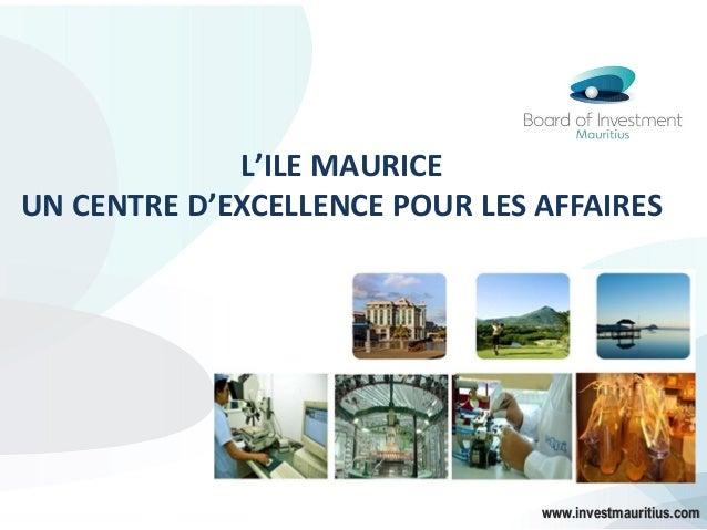 L'ILE MAURICE UN CENTRE D'EXCELLENCE POUR LES AFFAIRES www.investmauritius.com
