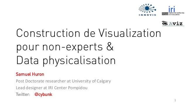 1   Construction de Visualization pour non-experts & Data physicalisation Samuel Huron Post  Doctorate  researcher ...