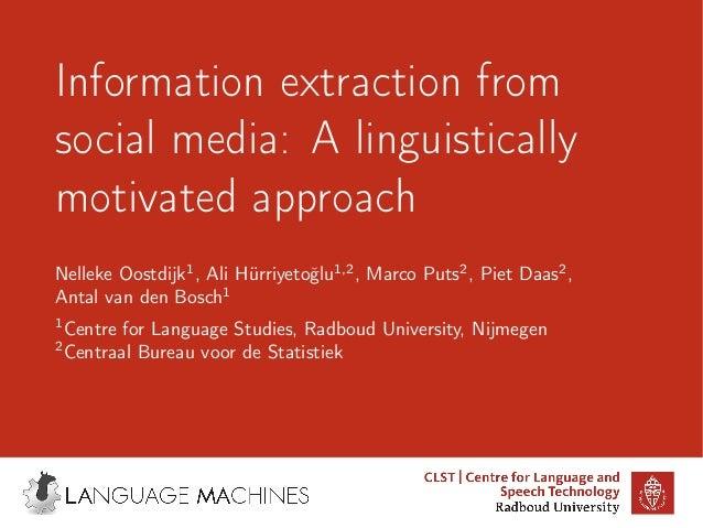 Information extraction from social media: A linguistically motivated approach Nelleke Oostdijk1 , Ali Hürriyetoˇglu1,2 , M...