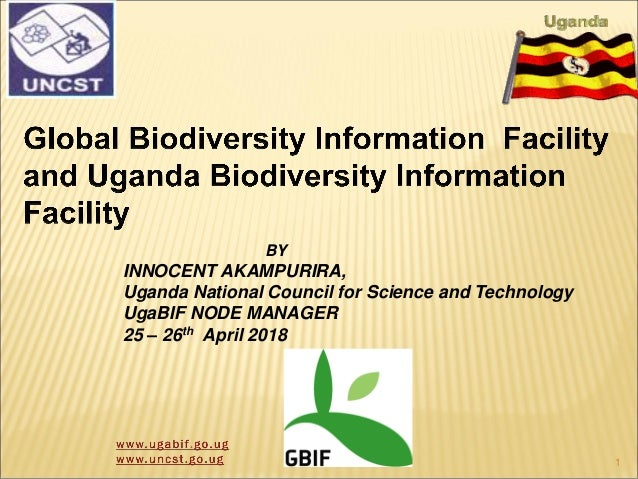 BY INNOCENT AKAMPURIRA, Uganda National Council for Science and Technology UgaBIF NODE MANAGER 25 – 26th April 2018 1