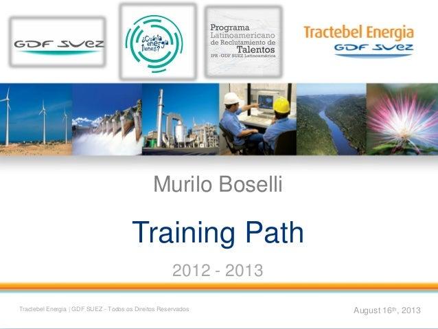 1 Murilo Boselli Training Path 2012 - 2013 August 16th, 2013Tractebel Energia | GDF SUEZ - Todos os Direitos Reservados