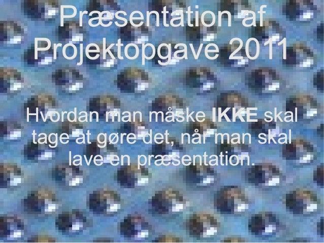 Præsentation afPræsentation af Projektopgave 2011Projektopgave 2011 Hvordan man måskeHvordan man måske IKKEIKKE skalskal t...