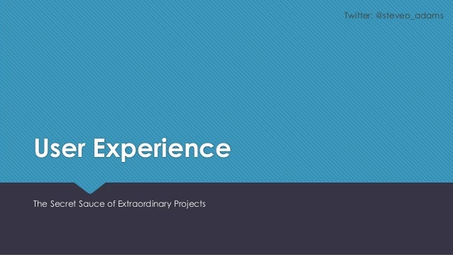 Twitter: @steveo_adams  User Experience The Secret Sauce of Extraordinary Projects