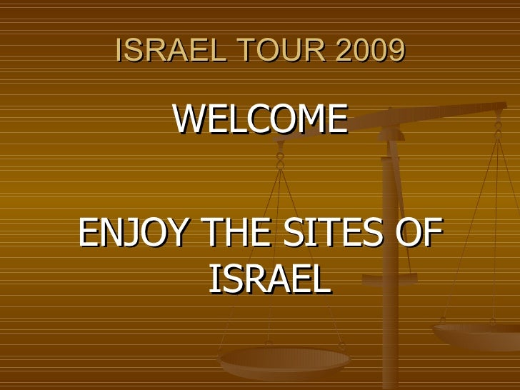 ISRAEL TOUR 2009 <ul><li>WELCOME </li></ul><ul><li>ENJOY THE SITES OF ISRAEL </li></ul>