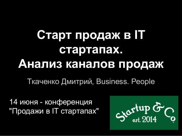 """Старт продаж в IT стартапах. Анализ каналов продаж Ткаченко Дмитрий, Business. People 14 июня - конференция """"Продажи в IT ..."""