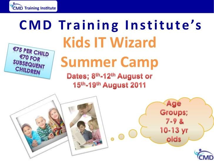 CMD Training Institute's<br />Kids IT Wizard <br />Summer Camp<br />Dates; 8th-12thAugust or<br />15th-19thAugust 2011<br ...
