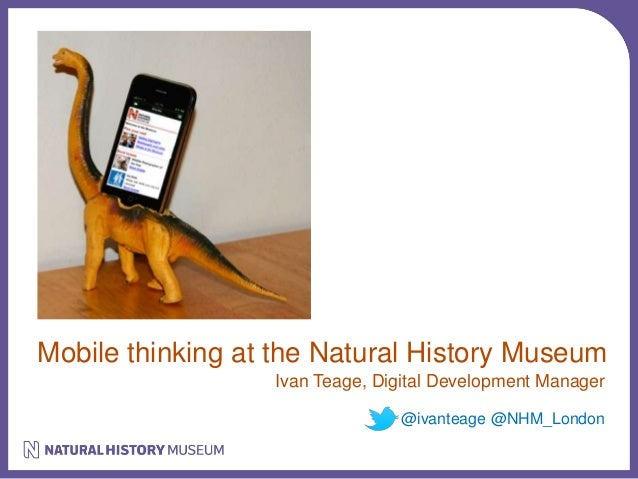 Mobile thinking at the Natural History Museum  Ivan Teage, Digital Development Manager  @ivanteage @NHM_London