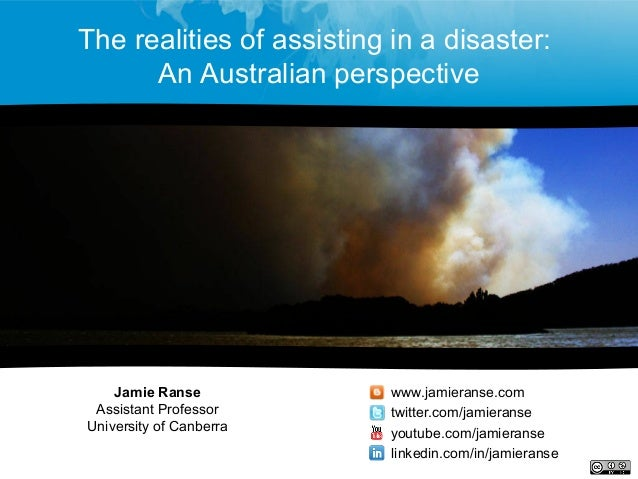 The realities of assisting in a disaster: An Australian perspective Jamie Ranse Assistant Professor University of Canberra...