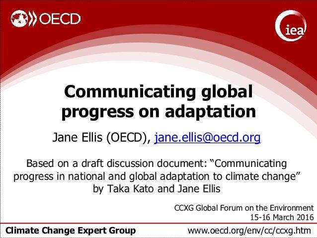 Climate Change Expert Group www.oecd.org/env/cc/ccxg.htm Communicating global progress on adaptation Jane Ellis (OECD), ja...