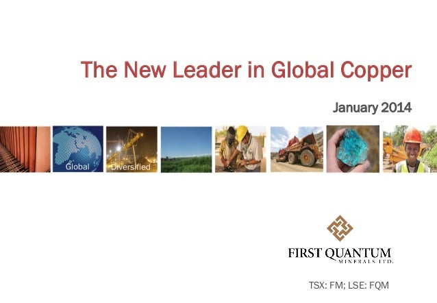 The New Leader in Global Copper January 2014  TSX: FM; LSE: FQM