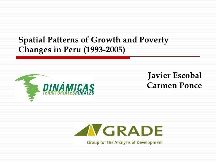 Spatial Patterns of Growth and Poverty Changes in Peru (1993-2005) Javier Escobal Carmen Ponce