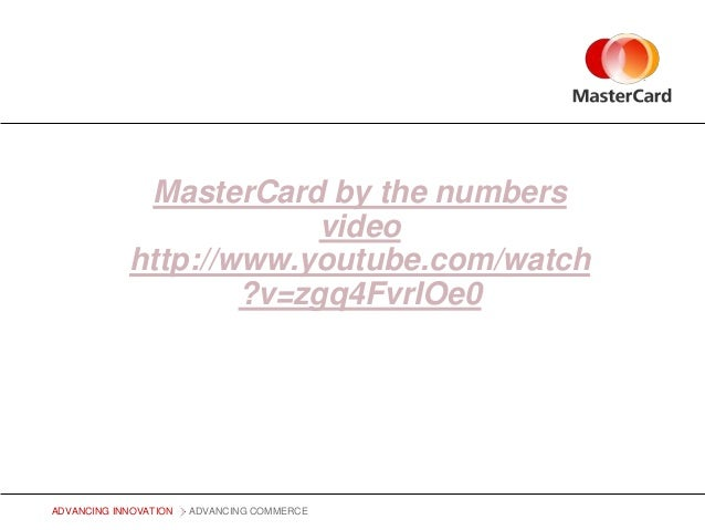 MasterCard by the numbers video http://www.youtube.com/watch ?v=zgq4FvrIOe0  ADVANCING INNOVATION  ADVANCING COMMERCE