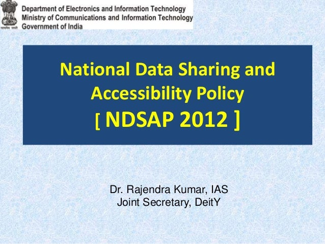 National Data Sharing and Accessibility Policy [ NDSAP 2012 ] Dr. Rajendra Kumar, IAS Joint Secretary, DeitY