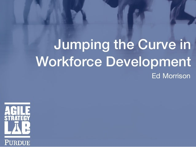 Jumping the Curve in Workforce Development Ed Morrison