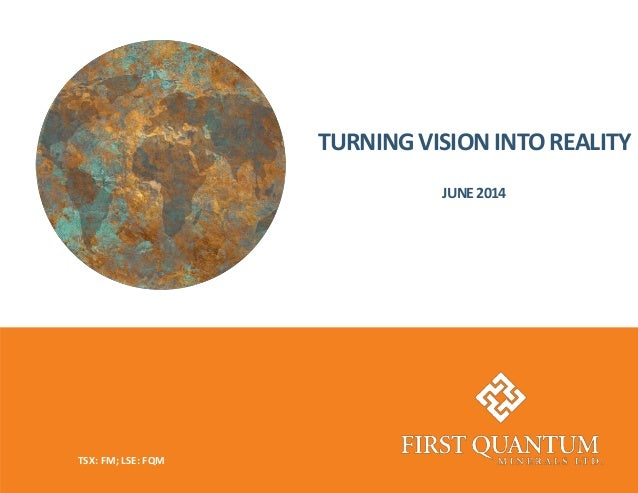 TURNING VISION INTO REALITY JUNE2014 TSX: FM; LSE: FQM
