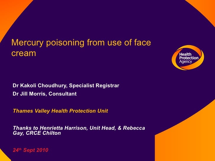 Mercury poisoning from use of face cream Dr Kakoli Choudhury, Specialist Registrar Dr Jill Morris, Consultant Thames Valle...
