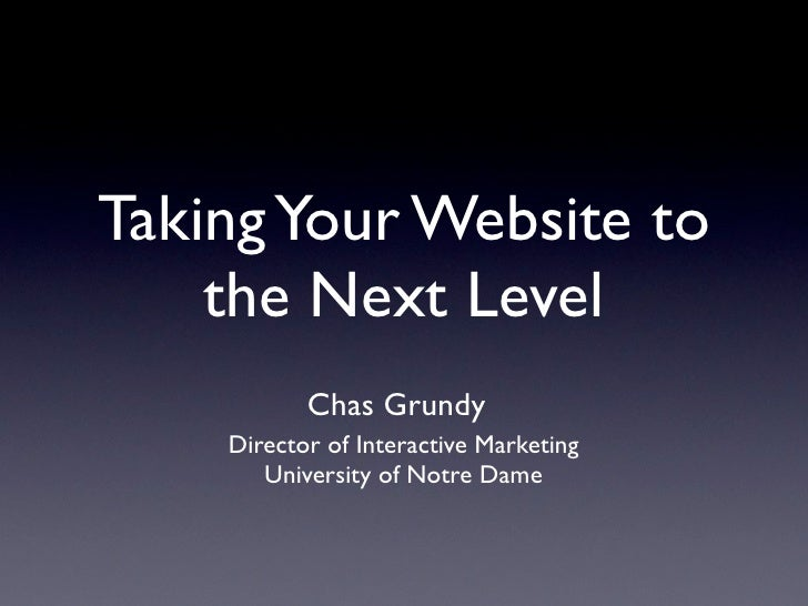 Taking Your Website to     the Next Level            Chas Grundy     Director of Interactive Marketing        University o...