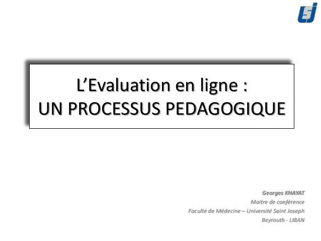 L'Evaluation en ligne :UN PROCESSUS PEDAGOGIQUE                                            Georges KHAYAT                 ...