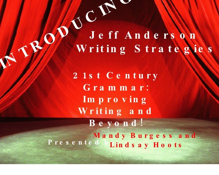 INTRODUCING... Jeff Anderson  Writing Strategies Presented by: Mandy Burgess and Lindsay Hoots 21st Century Grammar: Impro...