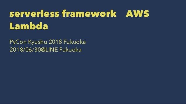 serverless frameworkでAWS Lambda PyCon Kyushu 2018 Fukuoka 2018/06/30@LINE Fukuoka