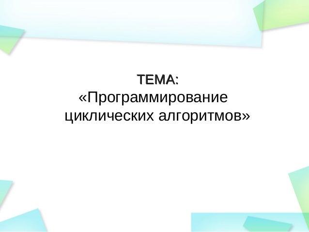 ТЕМА:ТЕМА: «Программирование циклических алгоритмов»