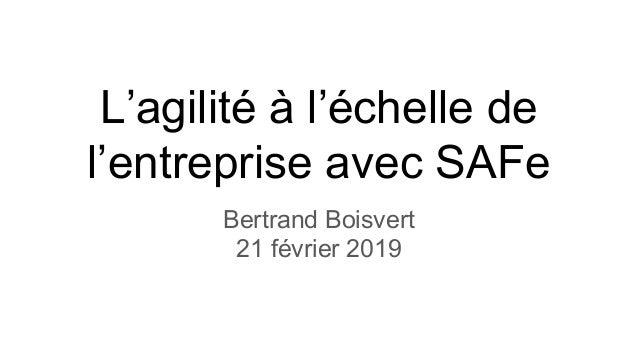 L'agilité à l'échelle de l'entreprise avec SAFe Bertrand Boisvert 21 février 2019