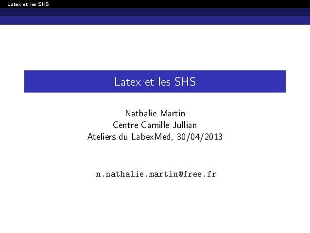 Latex et les SHSLatex et les SHSNathalie MartinCentre Camille JullianAteliers du LabexMed, 30/04/2013n.nathalie.martin@fre...