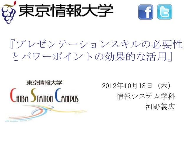 『プレゼンテーションスキルの必要性 とパワーポイントの効果的な活用』         2012年10月18日(木)             情報システム学科                   河野義広