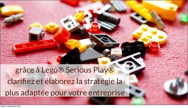 grâce à Lego® Serious Play® clarifiez et élaborez la stratégie la plus adaptée pour votre entreprise jeudi 10 décembre 2015