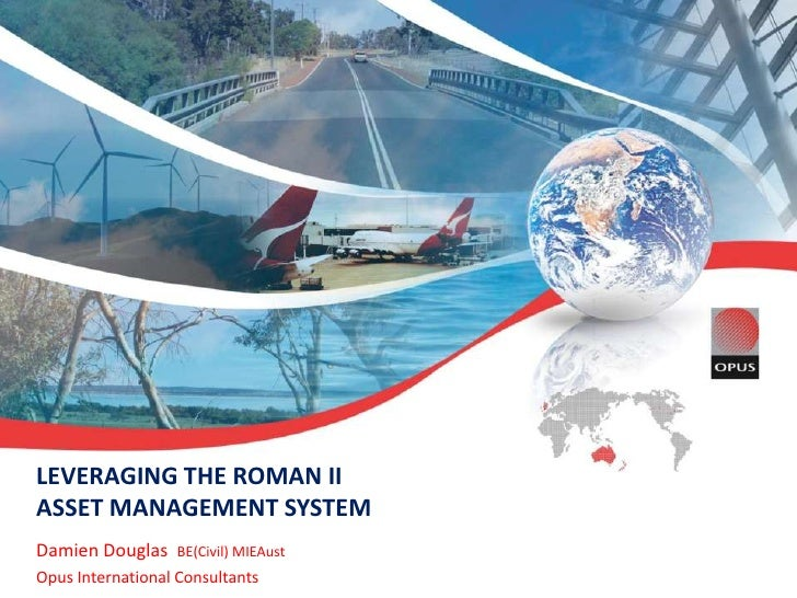 LEVERAGING THE ROMAN II ASSET MANAGEMENT SYSTEM<br />Damien Douglas  BE(Civil) MIEAust<br />Opus International Consultants...