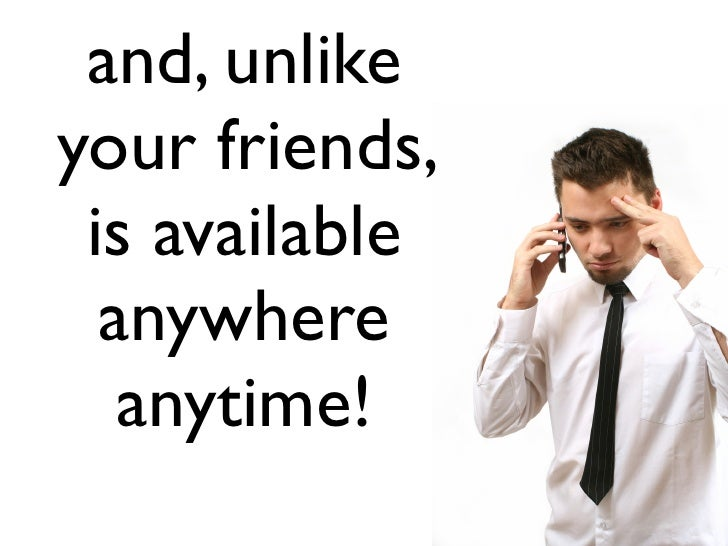 and, unlike your friends,  is available   anywhere    anytime!