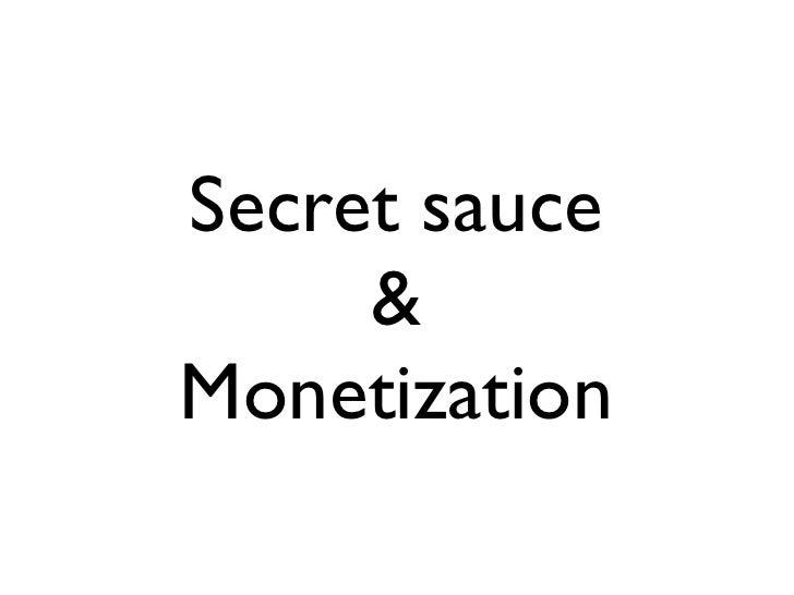 Secret sauce      & Monetization