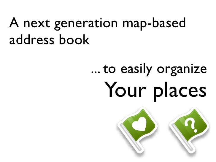 A next generation map-based address book             ... to easily organize               Your places