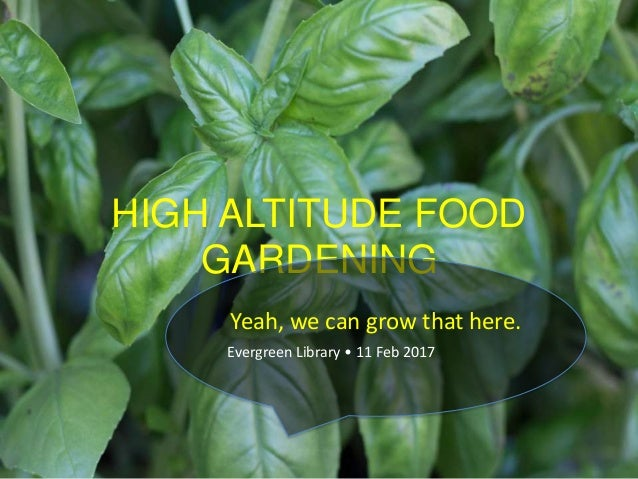 HIGH ALTITUDE FOOD GARDENING Yeah, we can grow that here. Evergreen Library • 11 Feb 2017