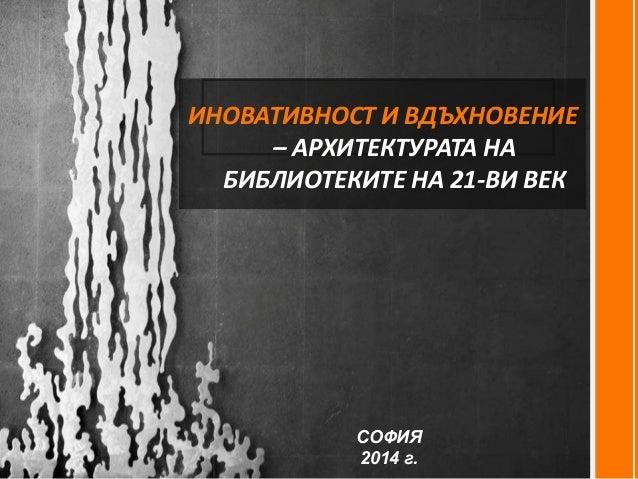 ИНОВАТИВНОСТ И ВДЪХНОВЕНИЕ – АРХИТЕКТУРАТА НА БИБЛИОТЕКИТЕ НА 21-ВИ ВЕК СОФИЯ 2014 г.