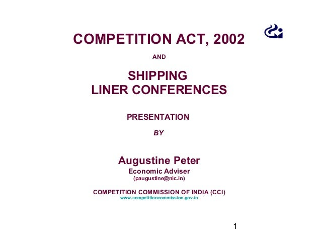 1 COMPETITION ACT, 2002 AND SHIPPING LINER CONFERENCES PRESENTATION BY Augustine Peter Economic Adviser (paugustine@nic.in...