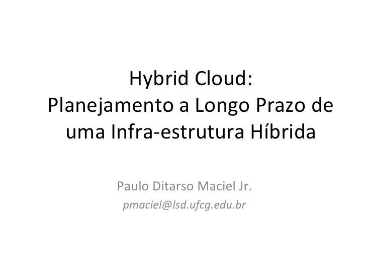 Hybrid Cloud: Planejamento a Longo Prazo de   uma Infra-estrutura Híbrida        Paulo Ditarso Maciel Jr.        pmaciel@l...