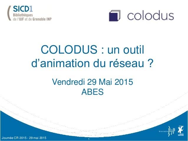 COLODUS : un outil d'animation du réseau ? Vendredi 29 Mai 2015 ABES 1Journée CR 2015 - 29 mai 2015