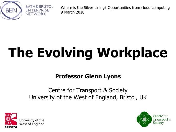 The Evolving Workplace Professor Glenn Lyons Centre for Transport & Society University of the West of England, Bristol, UK...