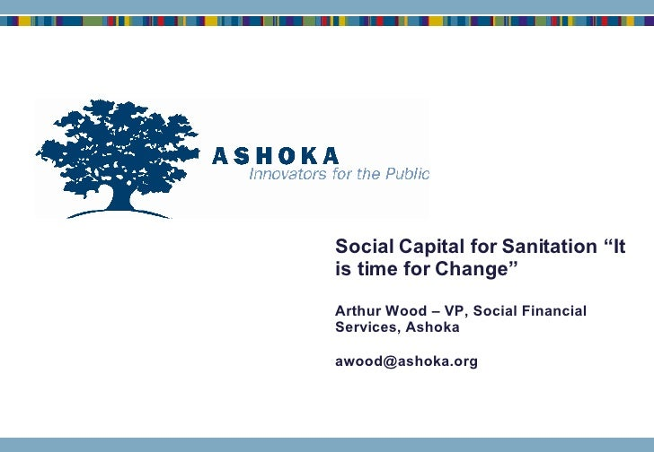 "Social Capital for Sanitation ""It is time for Change"" Arthur Wood – VP, Social Financial Services, Ashoka [email_address]"