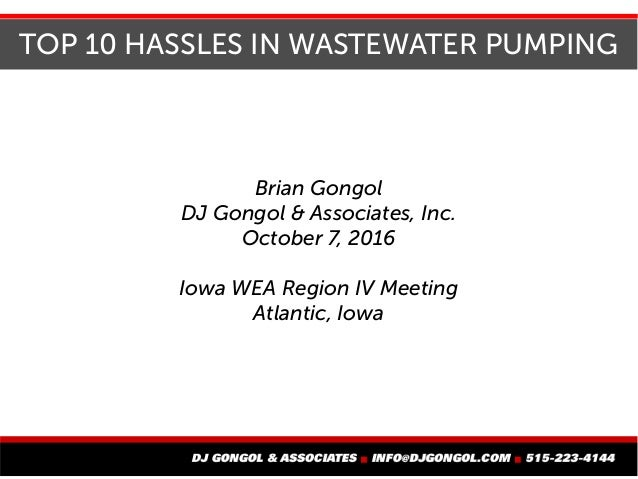 TOP 10 HASSLES IN WASTEWATER PUMPING Brian Gongol DJ Gongol & Associates, Inc. October 7, 2016 Iowa WEA Region IV Meeting ...