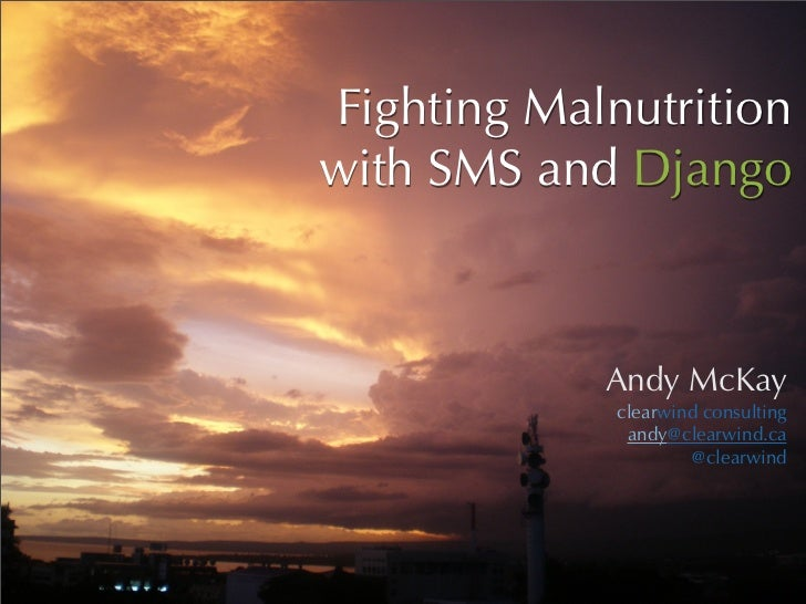 Fighting Malnutrition with SMS and Django                Andy McKay              clearwind consulting               andy@c...