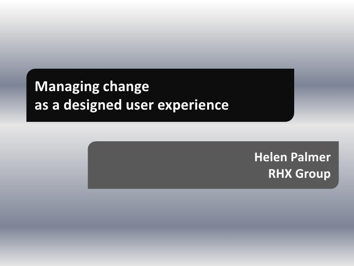 Managing changeas a designed user experience                                Helen Palmer                                  ...