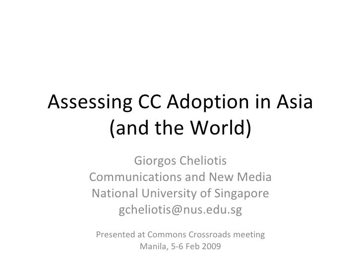 Assessing CC Adoption in Asia (and the World) Giorgos Cheliotis Communications and New Media National University of Singap...