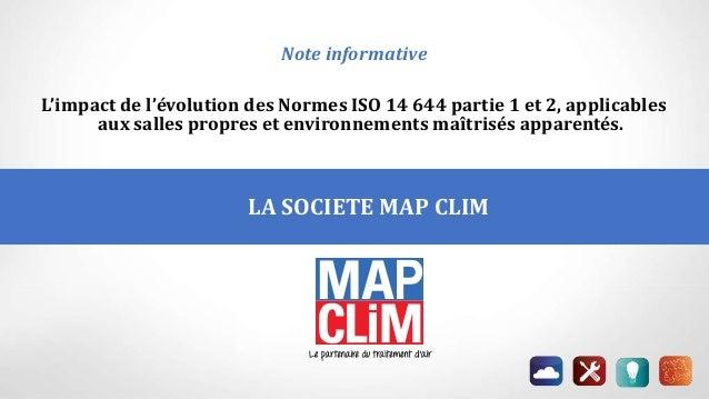LA SOCIETE MAP CLIM P Note informative L'impact de l'évolution des Normes ISO 14 644 partie 1 et 2, applicables aux salles...